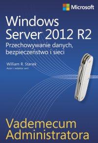 Vademecum administratora Windows Server 2012 R2 Przechowywanie danych, bezpieczeństwo i sieci - William R. Stanek