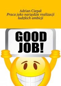 Praca jako narzędzie realizacji ludzkich ambicji - Adrian Ciepał