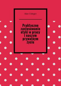 Praktyczne zastosowanie etyki wpracy inaszym prywatnym życiu - Alan Coleger