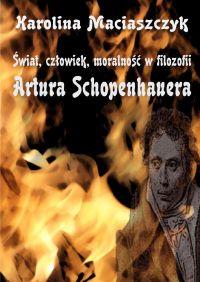 Świat, człowiek, moralność w filozofii Artura Schopenhauera - Karolina Maciaszczyk