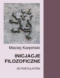 Inicjacje filozoficzne. 39 postulatów - Maciej Karpiński