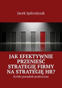 Jak efektywnie przenieść strategię firmy na strategię HR? - Jacek Jędrzejczak