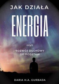 Jak działa energia, czyli rozwój duchowy od podstaw - Daria H.A. Gurbada