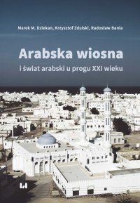 Arabska wiosna i świat arabski u progu XXI wieku - Marek M. Dziekan.