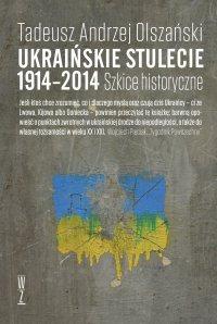 Ukraińskie stulecie 1914-2014. Szkice historyczne - Tadeusz Andrzej Olszański