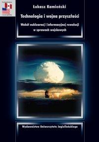 Technologia i wojna przyszłości. Wokół nuklearnej i informacyjnej rewolucji w sprawach wojskowych - Łukasz Kamieński