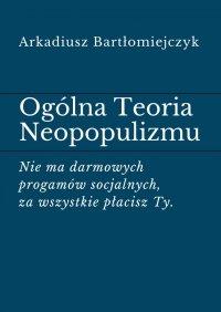 Ogólna Teoria Neopopulizmu - Arkadiusz Bartłomiejczyk