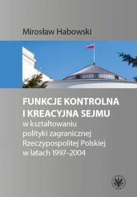 Funkcje kontrolna i kreacyjna Sejmu w kształtowaniu polityki zagranicznej Rzeczypospolitej Polskiej w latach 1997-2004 - Mirosław Habowski