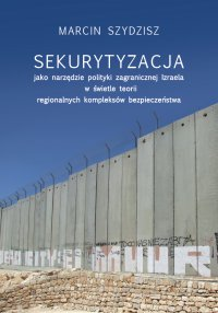 Sekurytyzacja jako narzędzie polityki zagranicznej Izraela w świetle teorii regionalnych kompleksów - Marcin Szydzisz