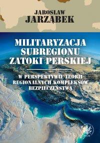 Militaryzacja subregionu Zatoki Perskiej w perspektywie teorii regionalnych kompleksów bezpieczeństwa - Jarosław Jarząbek