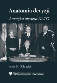 Anatomia Decyzji. Ameryka otwiera NATO - James M. Goldgeier