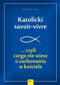 Katolicki savoir-vivre ...czyli czego nie wiesz o zachowaniu w kościele - Wojciech Jaroń