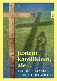 Jestem katolikiem, ale... Trudne pytania, proste odpowiedzi - Katarzyna Kłysik