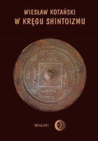 W kręgu shintoizmu. Tom 1 Przeszłość i jej tajemnice - Wiesław Kotański