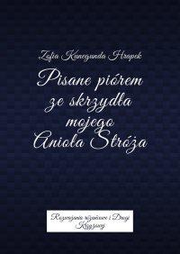 Pisane piórem ze skrzydła mojego Anioła Stróża - Zofia Hrapek