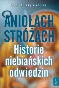 O Aniołach Stróżach. Historie niebiańskich odwiedzin - Jakub Szymański