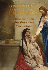 Nauczanie i cuda Chrystusa Pana. Podróże misyjne - Anne Catherine Emmerich