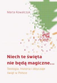 Niech te święta nie będą magiczne... Teologia, historia i obyczaje świąt w Polsce - Marta Kowalczyk