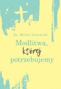 Modlitwa, której potrzebujemy - Michał Lubowicki