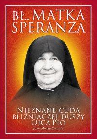 Bł. Matka Speranza. Nieznane cuda bliźniaczej duszy Ojca Pio - Jose Maria Zavala