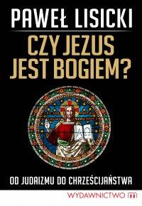 Czy Jezus jest Bogiem? Od judaizmu do chrześcijaństwa - Paweł Lisicki