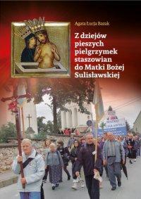 Z dziejów pieszych pielgrzymek staszowian do Matki Bożej Sulisławskiej - Agata Łucja Bazak