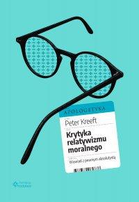 Krytyka relatywizmu moralnego. Wywiad z pewnym absolutystą - Peter Kreeft