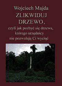 Zlikwiduj drzewo, czyli jak pozbyć się drzewa, którego urzędnicy nie pozwalają Ci wyciąć - Wojciech Majda