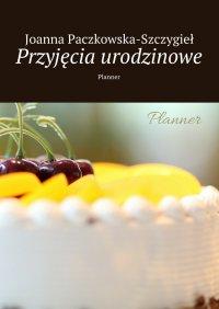 Przyjęcia urodzinowe - Joanna Paczkowska-Szczygieł