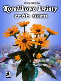 Koralikowe kwiaty - zrób sam - Zofia Szydło