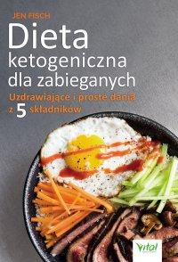 Dieta ketogeniczna dla zabieganych. Uzdrawiające i proste dania z 5 składników - Jen Fisch