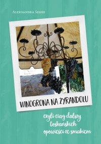 Winogrona na żyrandolu, czyli ciąg dalszy toskańskich opowieści ze smakiem - Aleksandra Seghi