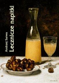 Lecznicze napitki - miody, kwasy, piwa, napoje ziołowe... 250 przepisów - Andrzej Sarwa