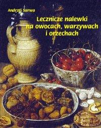 Lecznicze nalewki na owocach, warzywach i orzechach - Andrzej Sarwa