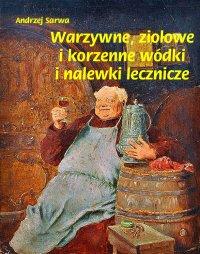 Warzywne, ziołowe i korzenne wódki i nalewki lecznicze - Andrzej Sarwa