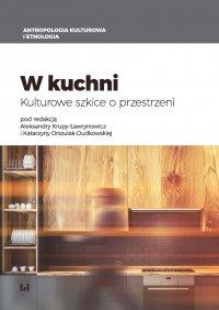 W kuchni. Kulturowe szkice o przestrzeni - Aleksandra Krupa-Ławrynowicz