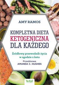 Kompletna dieta ketogeniczna dla każdego. Źródłowy poradnik życia w zgodzie z keto - Amy Ramos