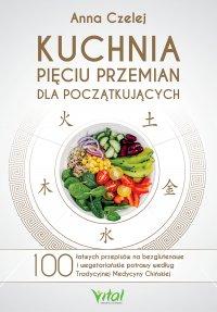 Kuchnia Pięciu Przemian dla początkujących. 100 łatwych przepisów na bezglutenowe i wegetariańskie potrawy według Tradycyjnej Medycyny Chińskiej - Anna Czelej