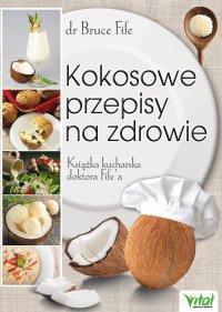 Kokosowe przepisy na zdrowie. Książka kucharska doktora Fife'a - Bruce Fife