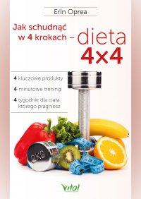 Jak schudnąć w 4 krokach - dieta 4x4. 4 kluczowe produkty, 4-minutowe treningi, 4 tygodnie dla ciała, którego pragniesz - Erin Oprea