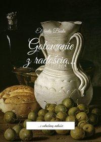 Gotowanie z radością... - Elżbieta Biała