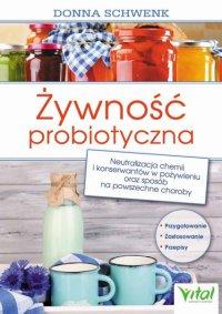 Żywność probiotyczna. Neutralizacja chemii i konserwantów w pożywieniu oraz sposób na powszechne choroby - Donna Schwenk
