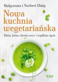 Nowa kuchnia wegetariańska. Dieta, która chroni serce i wydłuża życie - Małgorzata Duży
