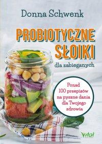 Probiotyczne słoiki dla zabieganych. Ponad 100 przepisów na pyszne dania dla Twojego zdrowia - Donna Schwenk