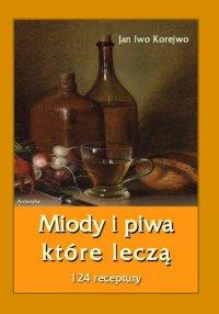Miody i piwa, które leczą. 124 receptury - Jan Iwo Korejwo