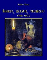 Lecznicze likiery, ratafie i inne truneczki, które leczą - Andrzej Sarwa