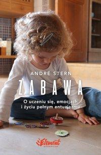 Zabawa. O uczeniu się, zaufaniu i życiu pełnym entuzjazmu - André Stern