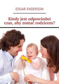 Kiedy jest odpowiedni czas, aby zostać rodzicem? - Edgar Enderson
