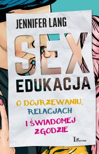 Sex edukacja. O dojrzewaniu, relacjach i świadomej zgodzie - Jennifer Lang