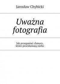 Uważna fotografia. Jak przeganiać chmury, które przesłaniają niebo - Jarosław Chybicki